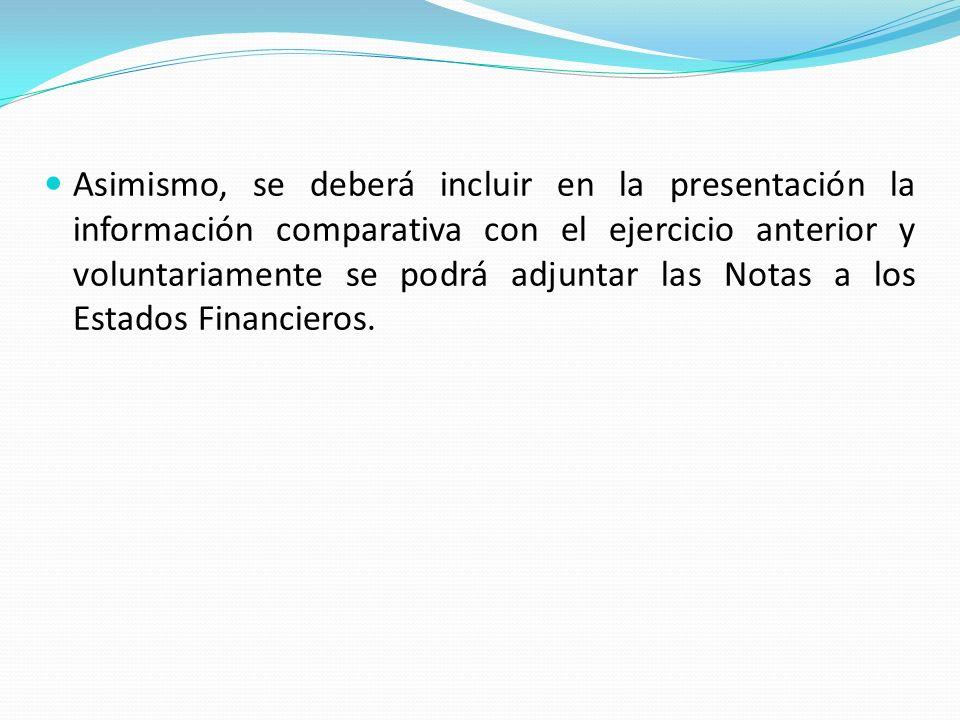 Asimismo, se deberá incluir en la presentación la información comparativa con el ejercicio anterior y voluntariamente se podrá adjuntar las Notas a los Estados Financieros.