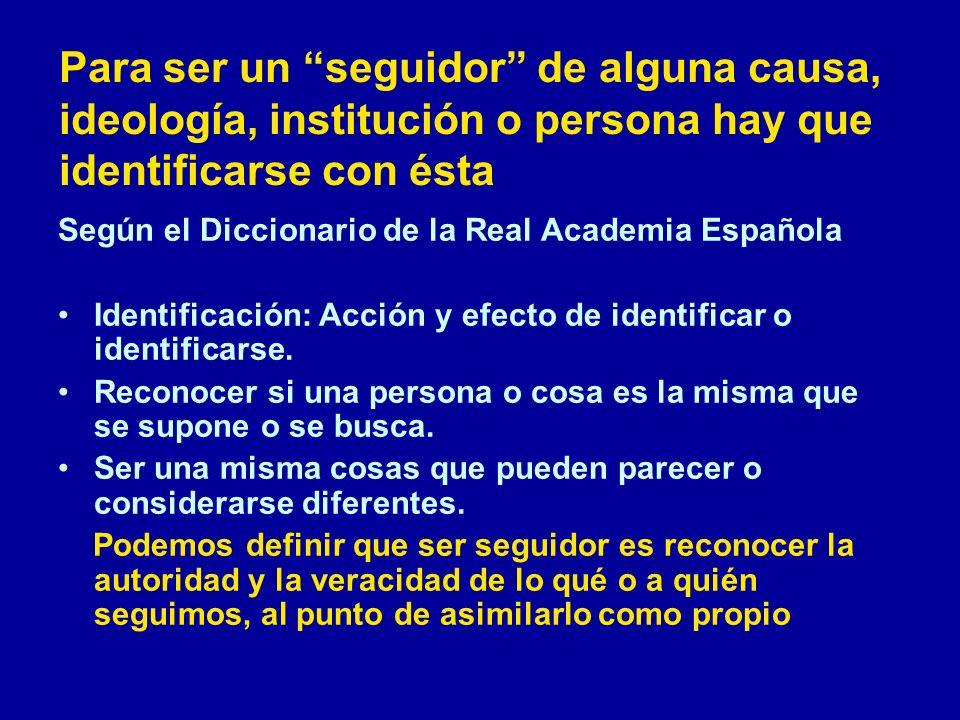 Para ser un seguidor de alguna causa, ideología, institución o persona hay que identificarse con ésta