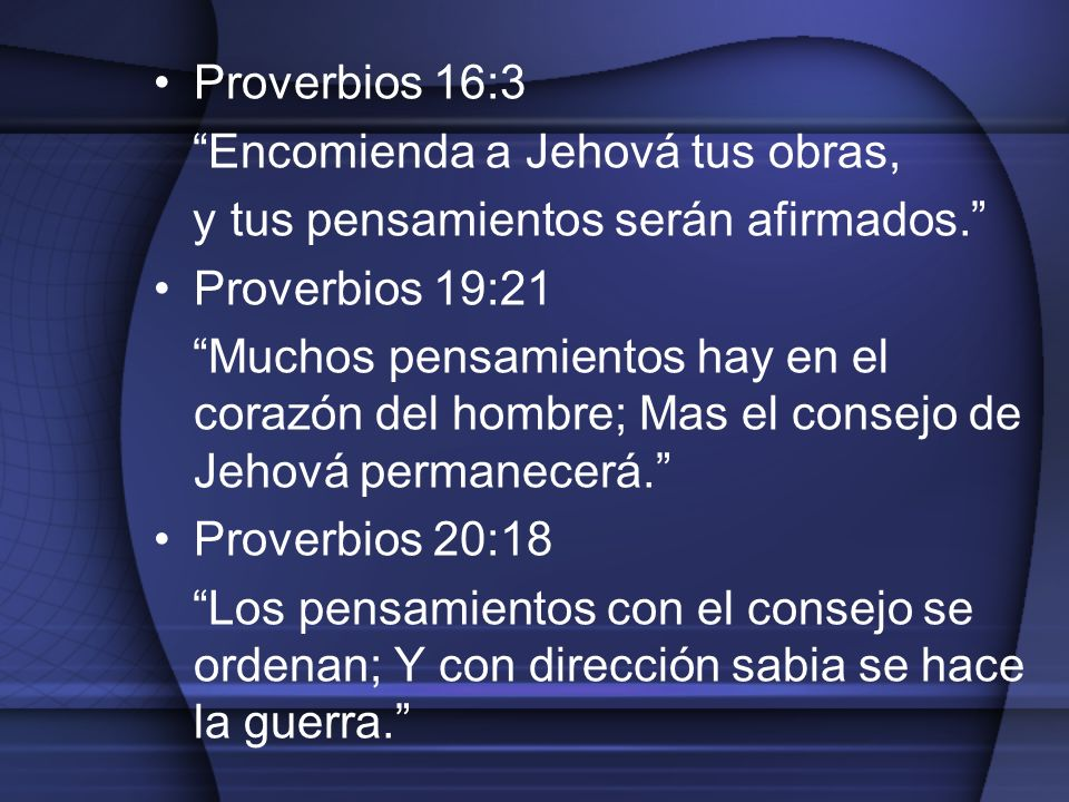 Proverbios 16:3 Encomienda a Jehová tus obras, y tus pensamientos serán afirmados. Proverbios 19:21.