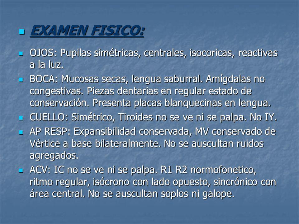 EXAMEN FISICO: OJOS: Pupilas simétricas, centrales, isocoricas, reactivas a la luz.