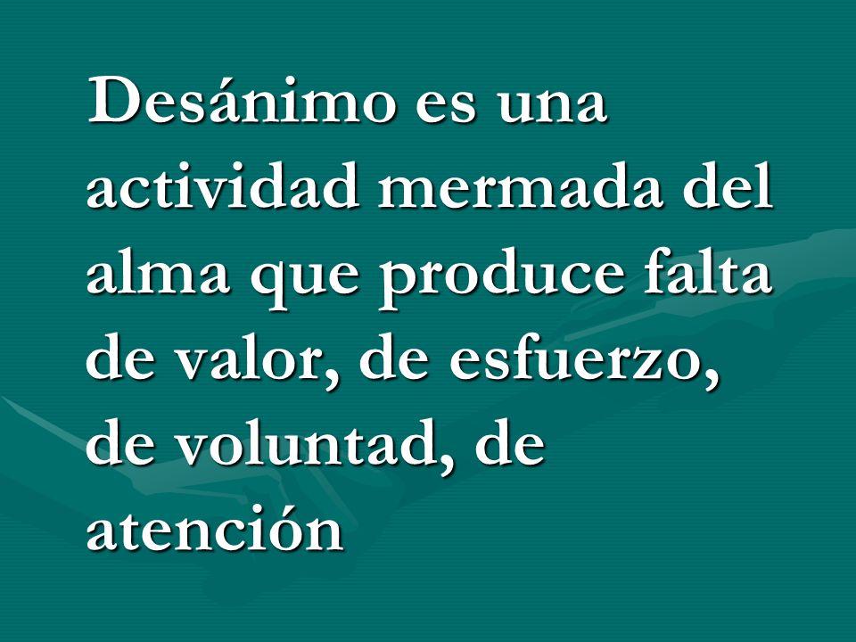 Desánimo es una actividad mermada del alma que produce falta de valor, de esfuerzo, de voluntad, de atención