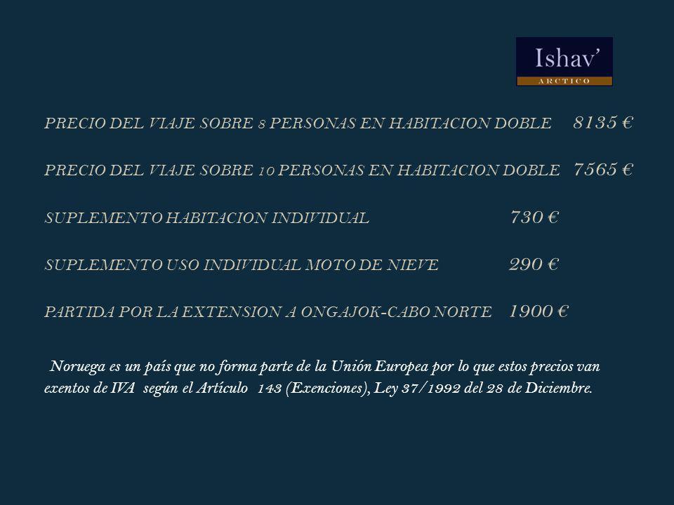 PRECIO DEL VIAJE SOBRE 8 PERSONAS EN HABITACION DOBLE 8135 € PRECIO DEL VIAJE SOBRE 10 PERSONAS EN HABITACION DOBLE 7565 € SUPLEMENTO HABITACION INDIVIDUAL 730 € SUPLEMENTO USO INDIVIDUAL MOTO DE NIEVE 290 € PARTIDA POR LA EXTENSION A ONGAJOK-CABO NORTE 1900 € Noruega es un país que no forma parte de la Unión Europea por lo que estos precios van exentos de IVA según el Artículo 143 (Exenciones), Ley 37/1992 del 28 de Diciembre.