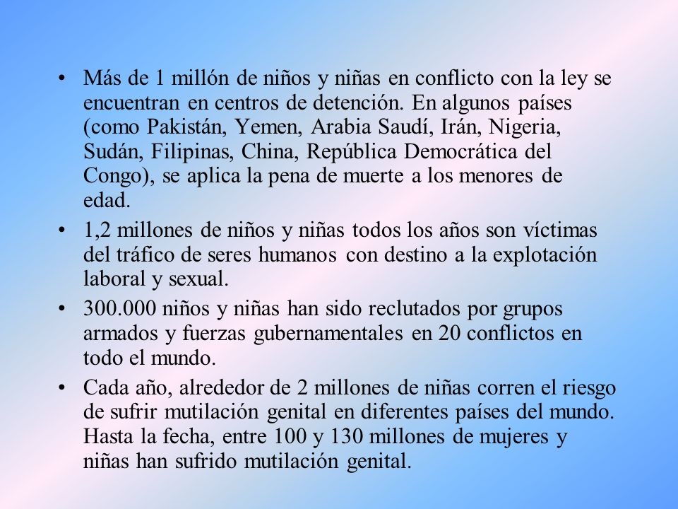 Más de 1 millón de niños y niñas en conflicto con la ley se encuentran en centros de detención. En algunos países (como Pakistán, Yemen, Arabia Saudí, Irán, Nigeria, Sudán, Filipinas, China, República Democrática del Congo), se aplica la pena de muerte a los menores de edad.