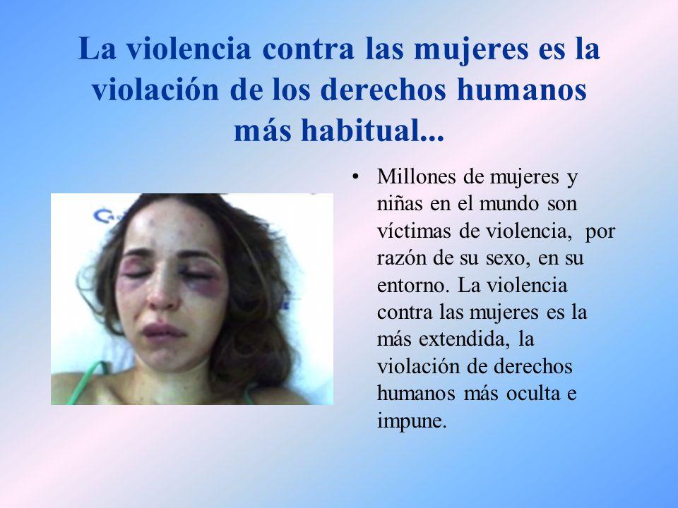 La violencia contra las mujeres es la violación de los derechos humanos más habitual...