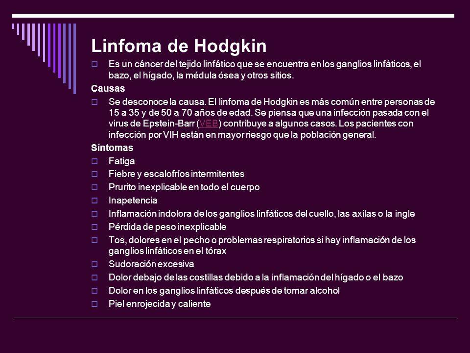 Linfoma de Hodgkin Es un cáncer del tejido linfático que se encuentra en los ganglios linfáticos, el bazo, el hígado, la médula ósea y otros sitios.