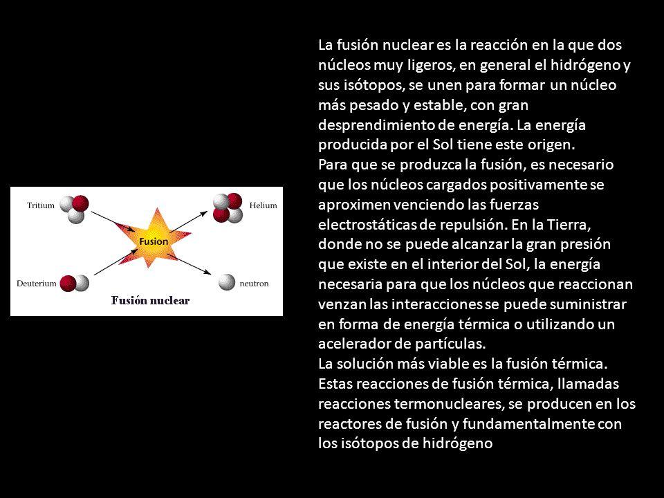 La fusión nuclear es la reacción en la que dos núcleos muy ligeros, en general el hidrógeno y sus isótopos, se unen para formar un núcleo más pesado y estable, con gran desprendimiento de energía. La energía producida por el Sol tiene este origen.