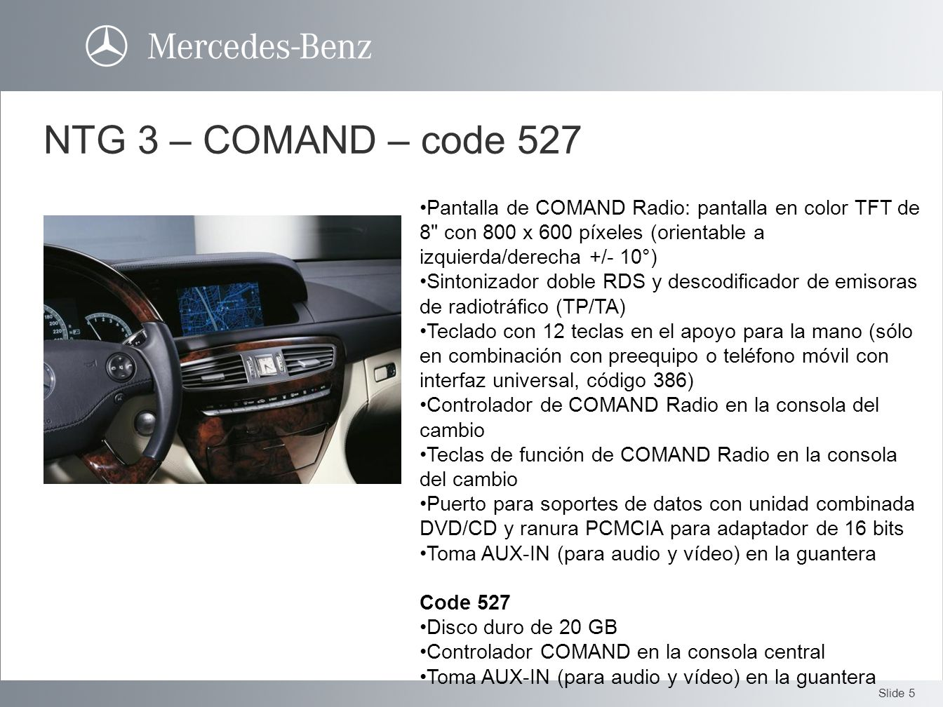 NTG 3 – COMAND – code 527Pantalla de COMAND Radio: pantalla en color TFT de 8 con 800 x 600 píxeles (orientable a izquierda/derecha +/- 10°)