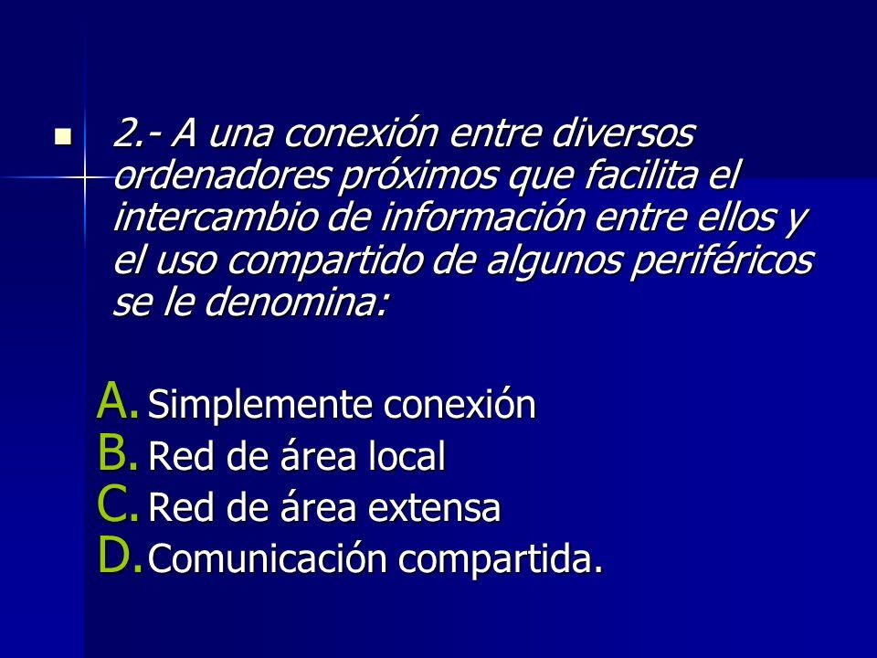 2.- A una conexión entre diversos ordenadores próximos que facilita el intercambio de información entre ellos y el uso compartido de algunos periféricos se le denomina:
