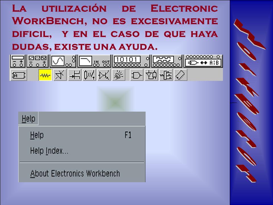 La utilización de Electronic WorkBench, no es excesivamente dificil, y en el caso de que haya dudas, existe una ayuda.
