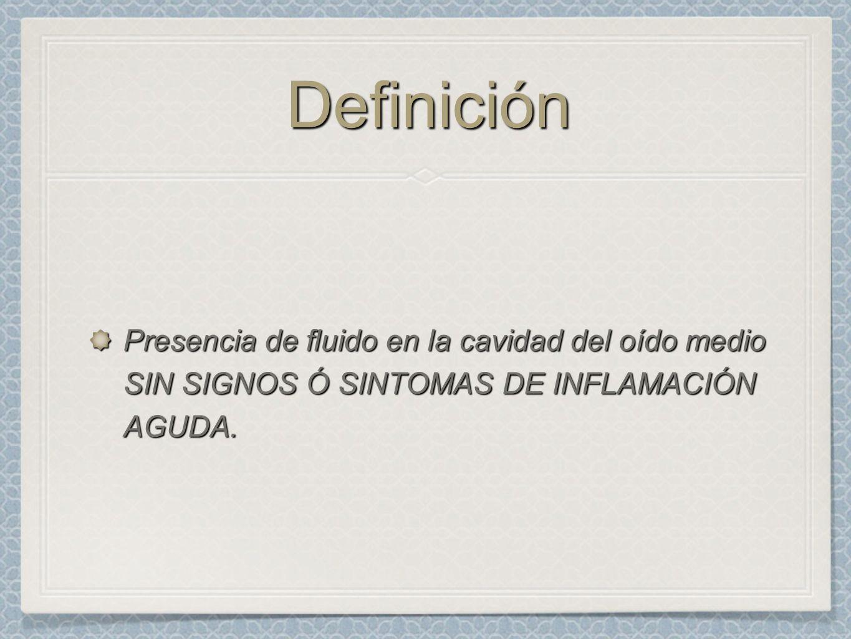 Definición Presencia de fluido en la cavidad del oído medio SIN SIGNOS Ó SINTOMAS DE INFLAMACIÓN AGUDA.