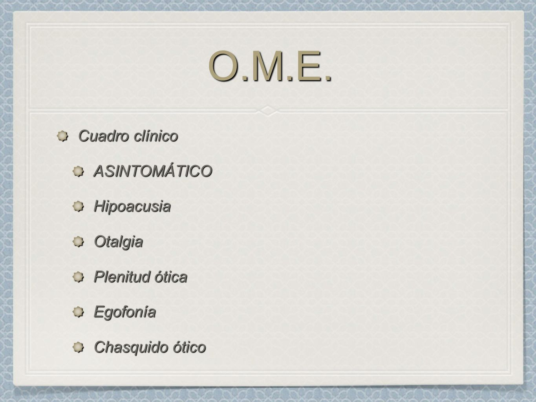 O.M.E. Cuadro clínico ASINTOMÁTICO Hipoacusia Otalgia Plenitud ótica