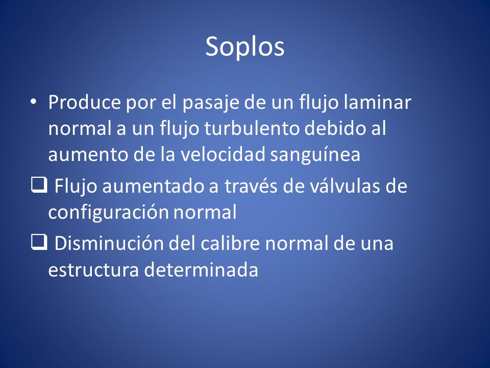 Soplos Produce por el pasaje de un flujo laminar normal a un flujo turbulento debido al aumento de la velocidad sanguínea.