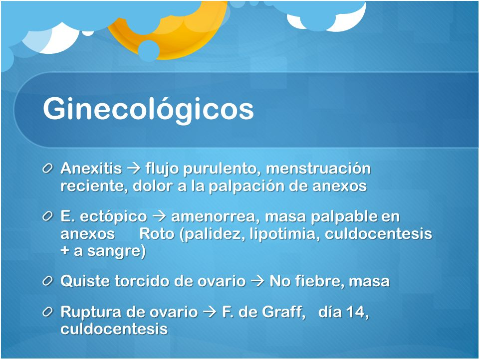 Ginecológicos Anexitis  flujo purulento, menstruación reciente, dolor a la palpación de anexos.