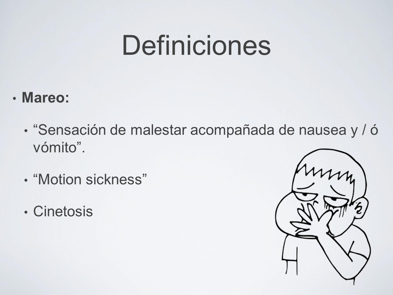 Definiciones Mareo: Sensación de malestar acompañada de nausea y / ó vómito . Motion sickness