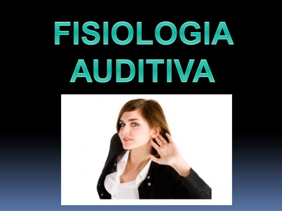 FISIOLOGIA AUDITIVA