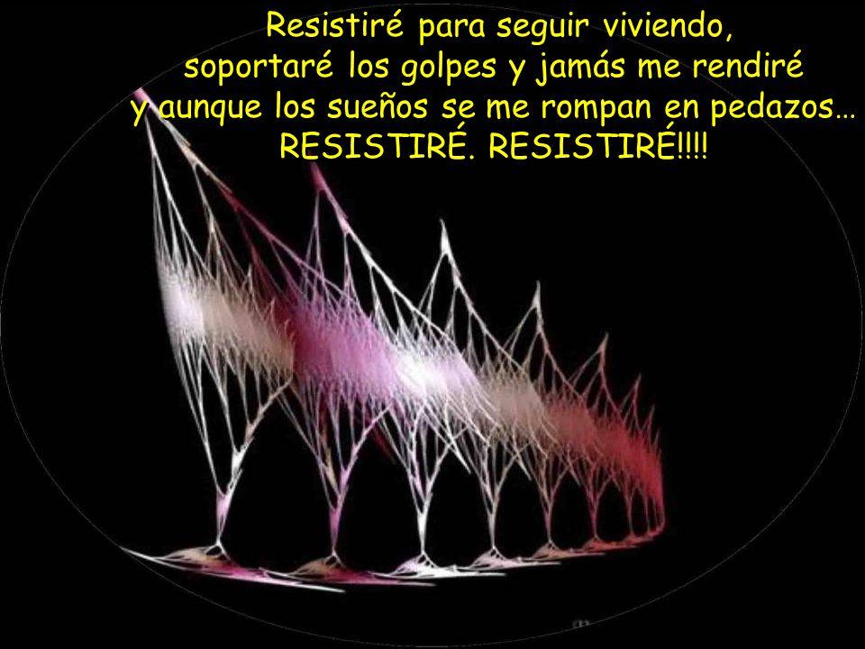 Resistiré para seguir viviendo, soportaré los golpes y jamás me rendiré y aunque los sueños se me rompan en pedazos… RESISTIRÉ.