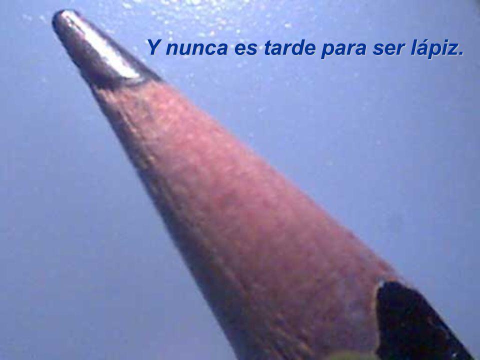 Y nunca es tarde para ser lápiz.