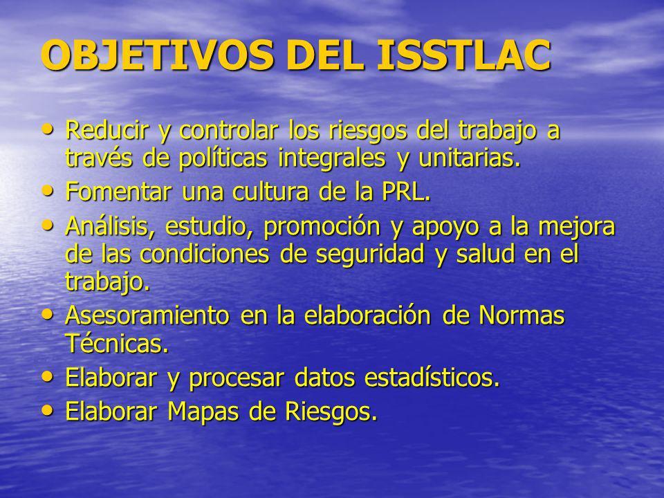 OBJETIVOS DEL ISSTLAC Reducir y controlar los riesgos del trabajo a través de políticas integrales y unitarias.