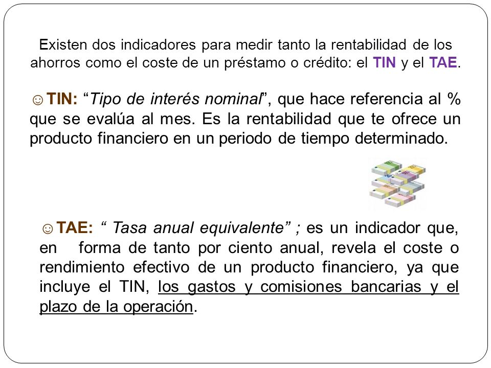 Existen dos indicadores para medir tanto la rentabilidad de los ahorros como el coste de un préstamo o crédito: el TIN y el TAE.