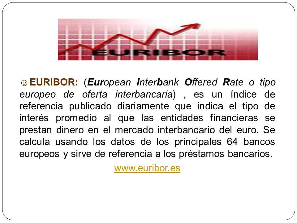 ☺EURIBOR: (European Interbank Offered Rate o tipo europeo de oferta interbancaria) , es un índice de referencia publicado diariamente que indica el tipo de interés promedio al que las entidades financieras se prestan dinero en el mercado interbancario del euro. Se calcula usando los datos de los principales 64 bancos europeos y sirve de referencia a los préstamos bancarios.
