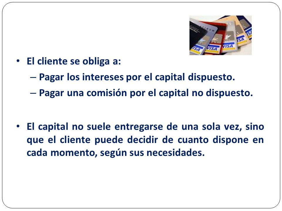 El cliente se obliga a: Pagar los intereses por el capital dispuesto. Pagar una comisión por el capital no dispuesto.