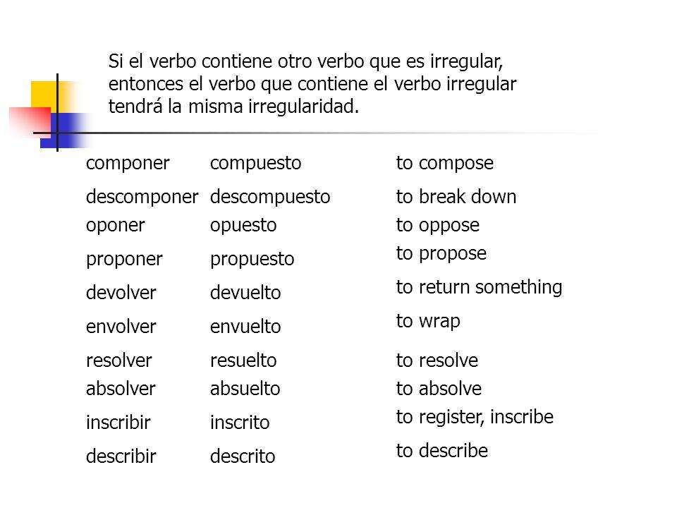 Si el verbo contiene otro verbo que es irregular, entonces el verbo que contiene el verbo irregular tendrá la misma irregularidad.
