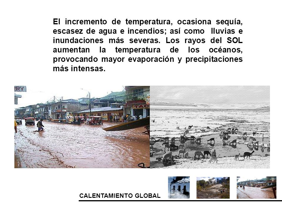 El incremento de temperatura, ocasiona sequía, escasez de agua e incendios; así como lluvias e inundaciones más severas.