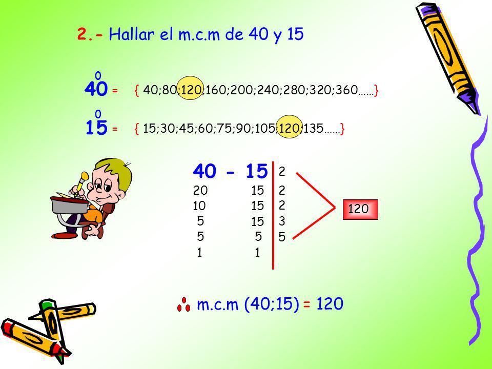 40 15 40 - 15 2.- Hallar el m.c.m de 40 y 15 m.c.m (40;15) = 120 =