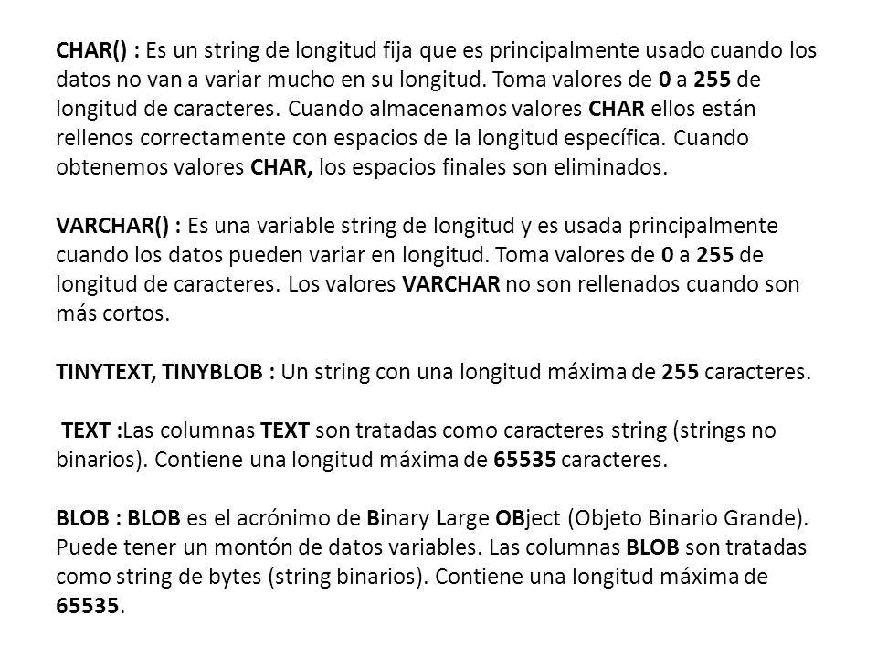 CHAR() : Es un string de longitud fija que es principalmente usado cuando los datos no van a variar mucho en su longitud.