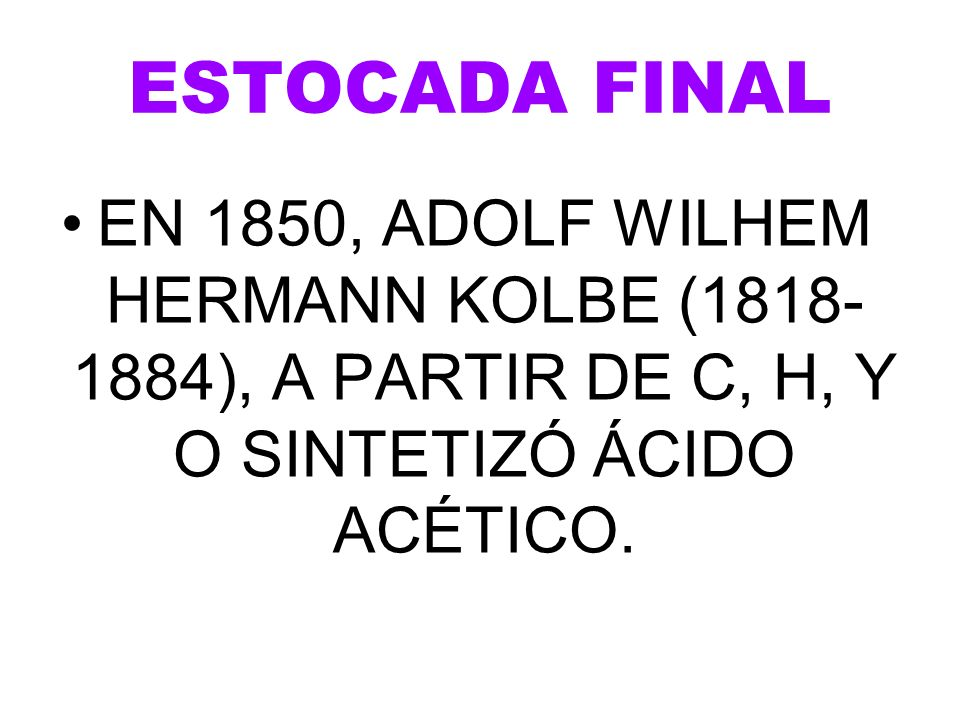 ESTOCADA FINAL EN 1850, ADOLF WILHEM HERMANN KOLBE (1818-1884), A PARTIR DE C, H, Y O SINTETIZÓ ÁCIDO ACÉTICO.