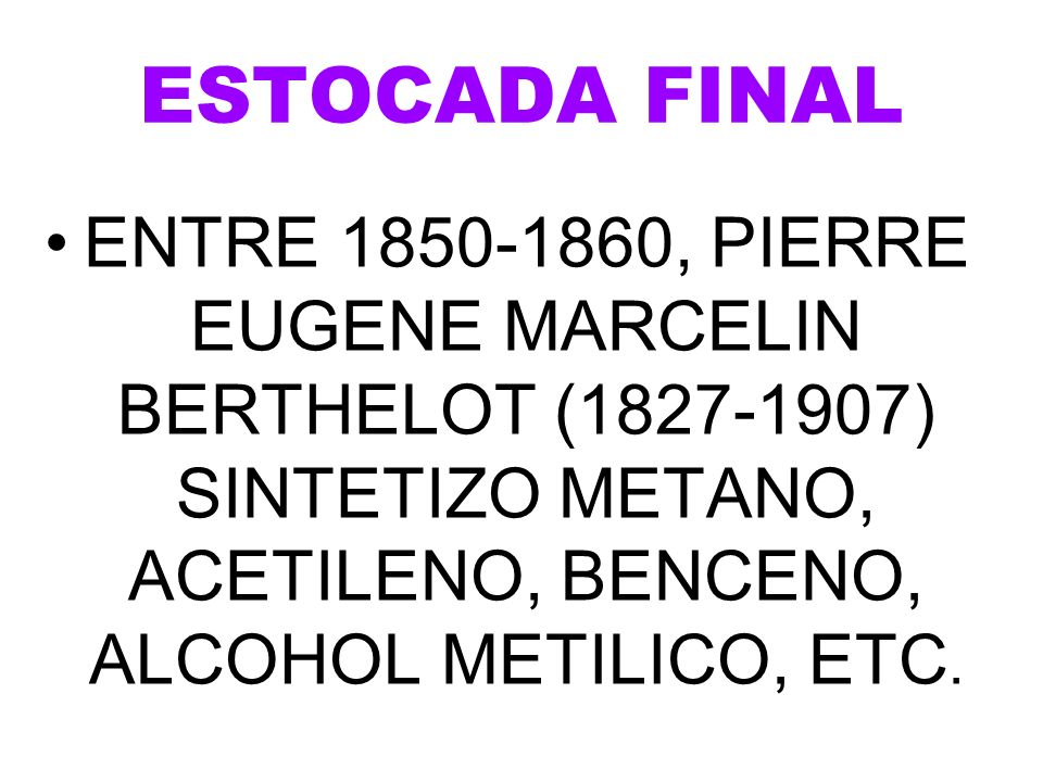 ESTOCADA FINAL ENTRE 1850-1860, PIERRE EUGENE MARCELIN BERTHELOT (1827-1907) SINTETIZO METANO, ACETILENO, BENCENO, ALCOHOL METILICO, ETC.