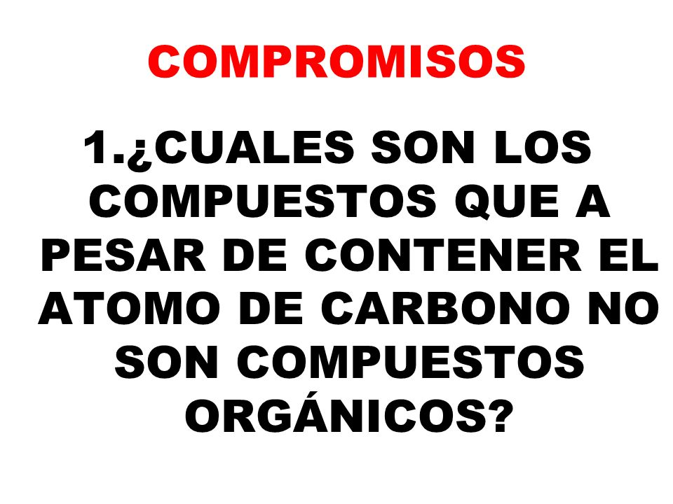COMPROMISOS 1.¿CUALES SON LOS COMPUESTOS QUE A PESAR DE CONTENER EL ATOMO DE CARBONO NO SON COMPUESTOS ORGÁNICOS