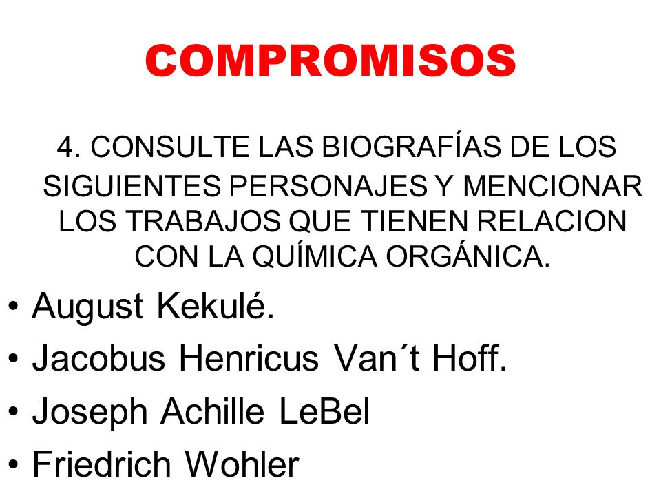 COMPROMISOS 4. CONSULTE LAS BIOGRAFÍAS DE LOS SIGUIENTES PERSONAJES Y MENCIONAR LOS TRABAJOS QUE TIENEN RELACION CON LA QUÍMICA ORGÁNICA.