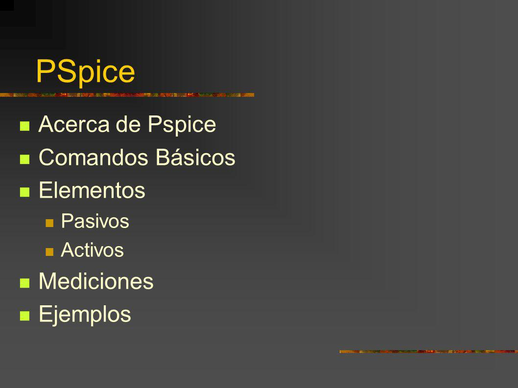 PSpice Acerca de Pspice Comandos Básicos Elementos Mediciones Ejemplos