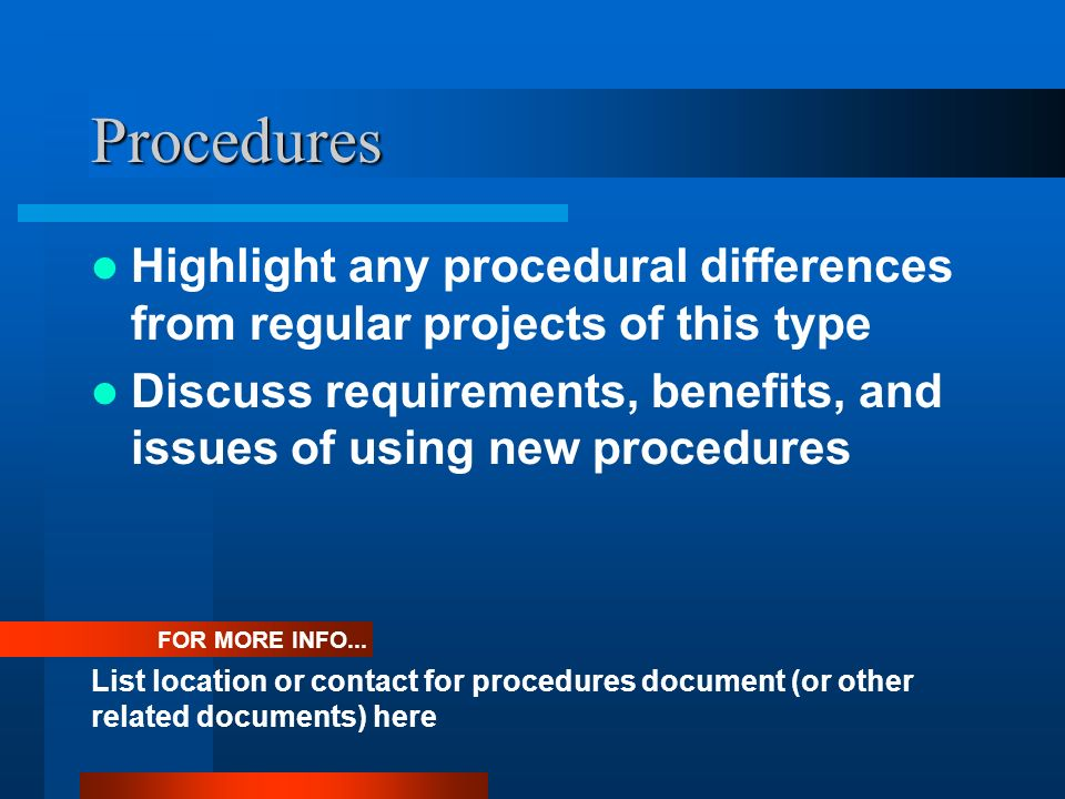 Procedures Highlight any procedural differences from regular projects of this type.