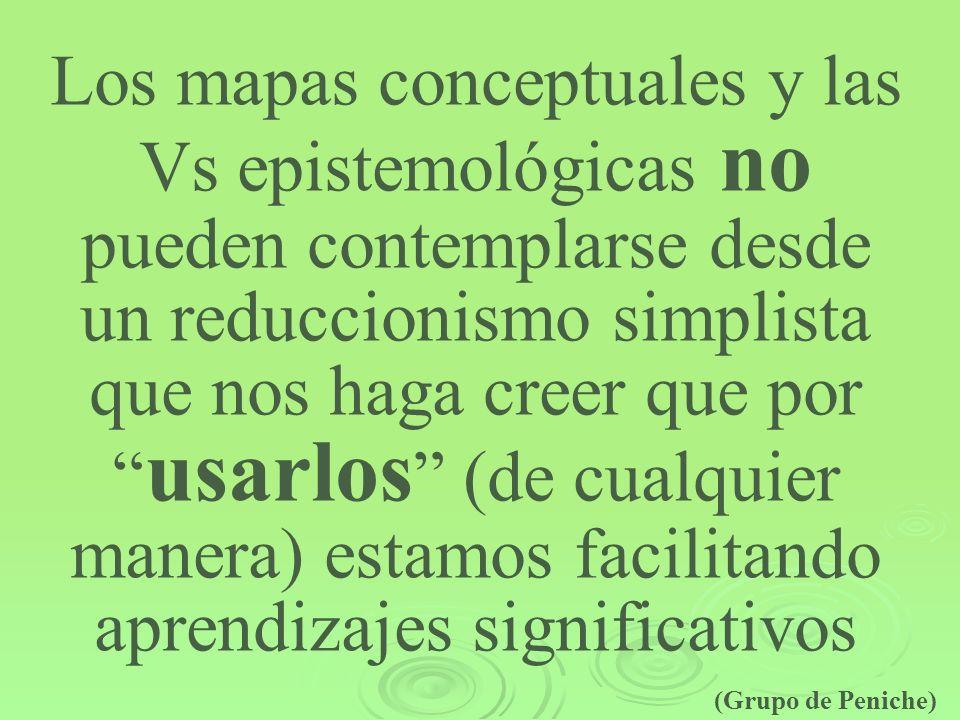 Los mapas conceptuales y las Vs epistemológicas no pueden contemplarse desde un reduccionismo simplista que nos haga creer que por usarlos (de cualquier manera) estamos facilitando aprendizajes significativos