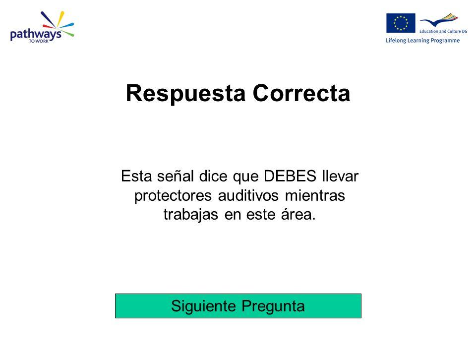 Respuesta Correcta Esta señal dice que DEBES llevar protectores auditivos mientras trabajas en este área.