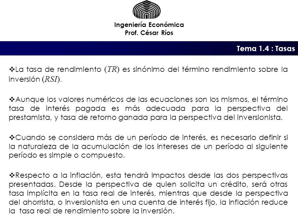 Ingeniería Económica Prof. César Ríos. Tema 1.4 : Tasas. La tasa de rendimiento (TR) es sinónimo del término rendimiento sobre la inversión (RSI).