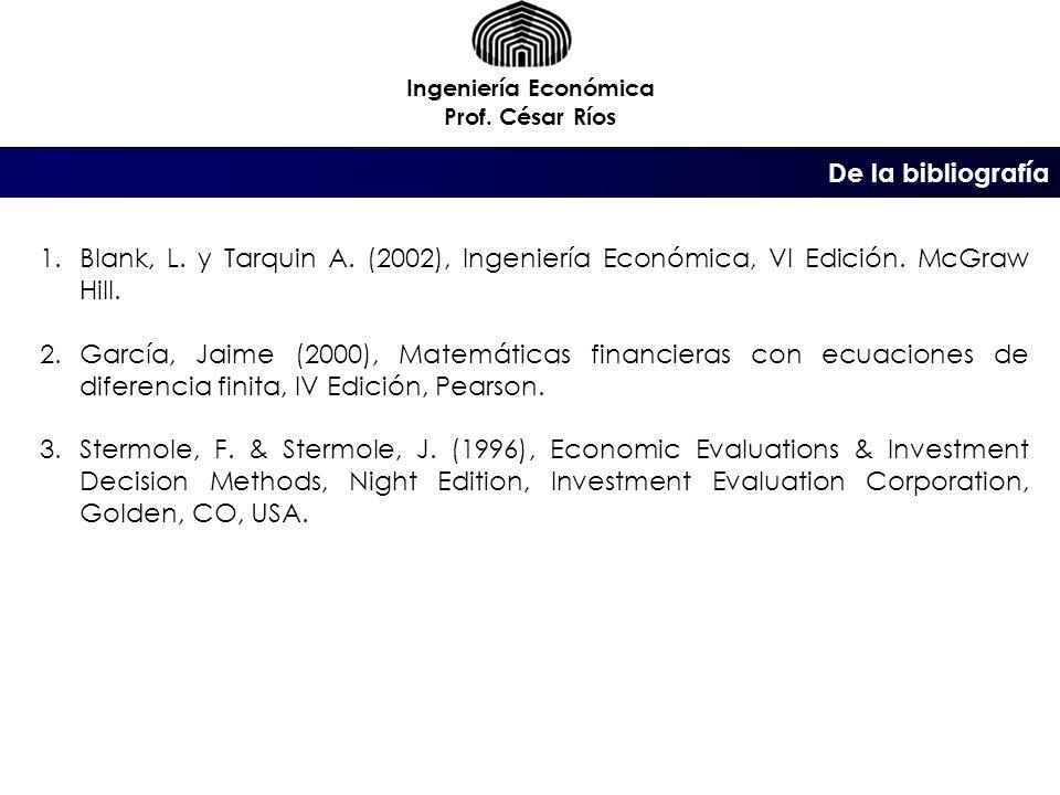 Ingeniería Económica Prof. César Ríos. De la bibliografía. Blank, L. y Tarquin A. (2002), Ingeniería Económica, VI Edición. McGraw Hill.
