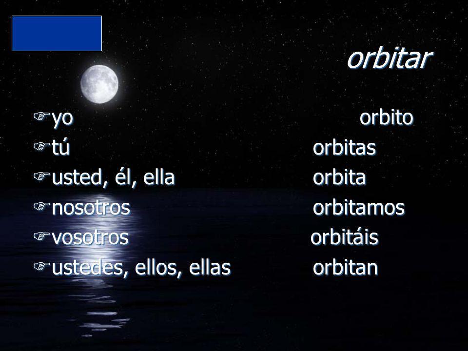 orbitar yo orbito tú orbitas usted, él, ella orbita nosotros orbitamos