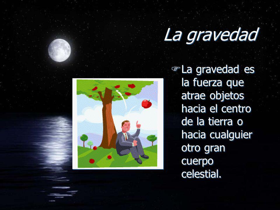 La gravedad La gravedad es la fuerza que atrae objetos hacia el centro de la tierra o hacia cualguier otro gran cuerpo celestial.