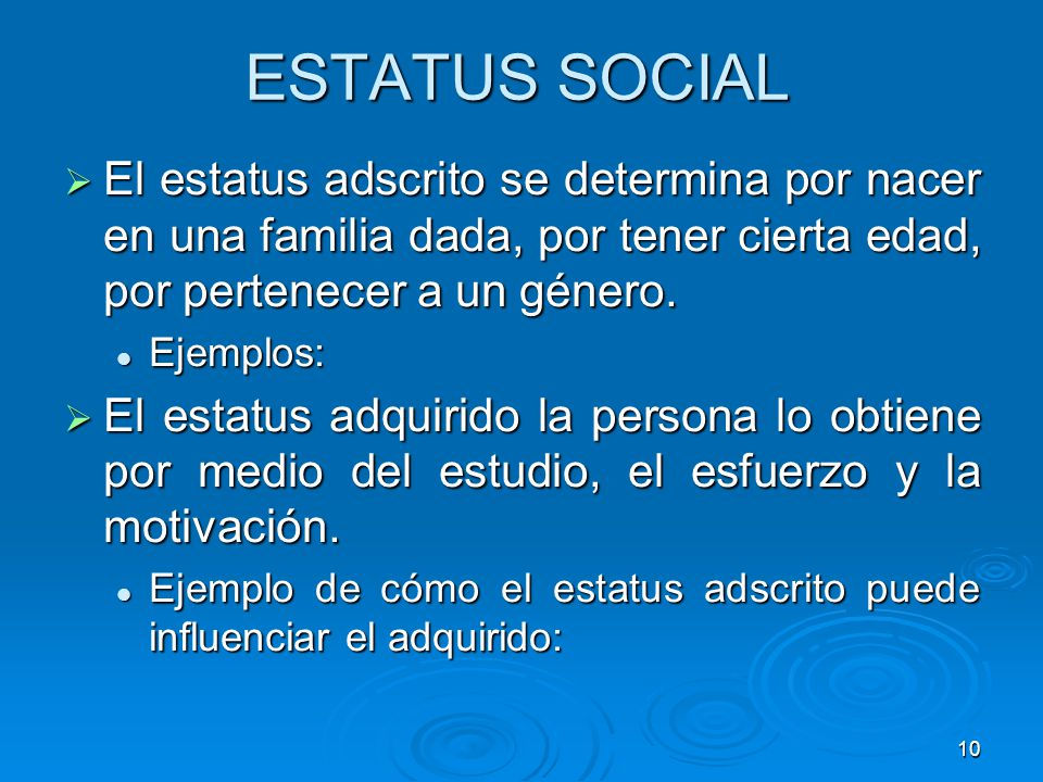 ESTATUS SOCIAL El estatus adscrito se determina por nacer en una familia dada, por tener cierta edad, por pertenecer a un género.