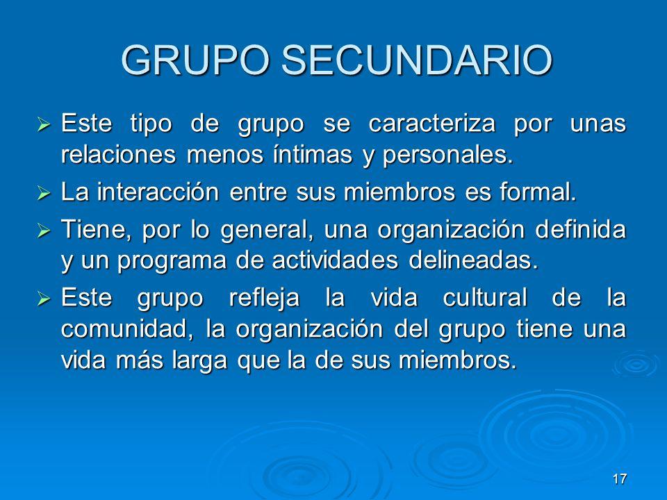 GRUPO SECUNDARIO Este tipo de grupo se caracteriza por unas relaciones menos íntimas y personales. La interacción entre sus miembros es formal.