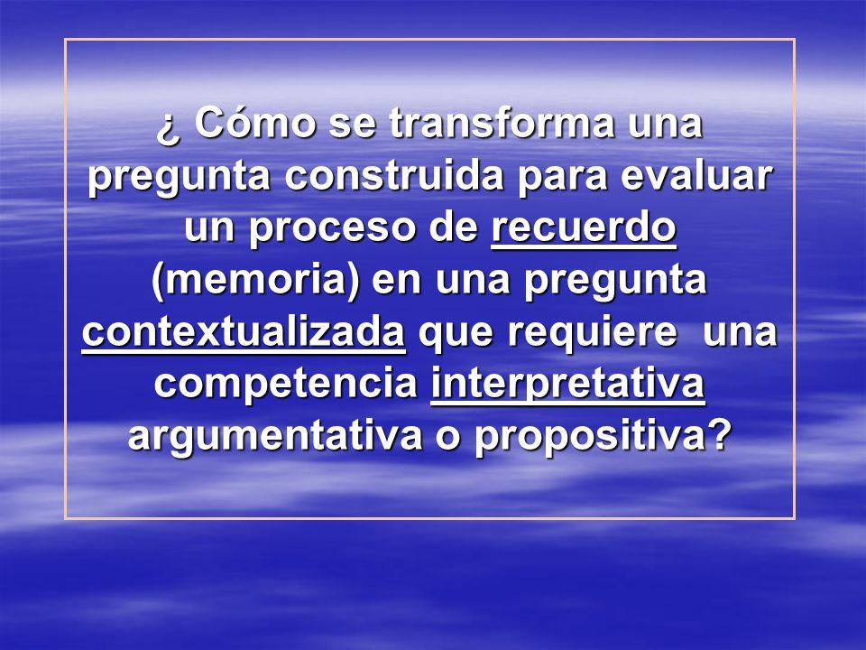 ¿ Cómo se transforma una pregunta construida para evaluar un proceso de recuerdo (memoria) en una pregunta contextualizada que requiere una competencia interpretativa argumentativa o propositiva