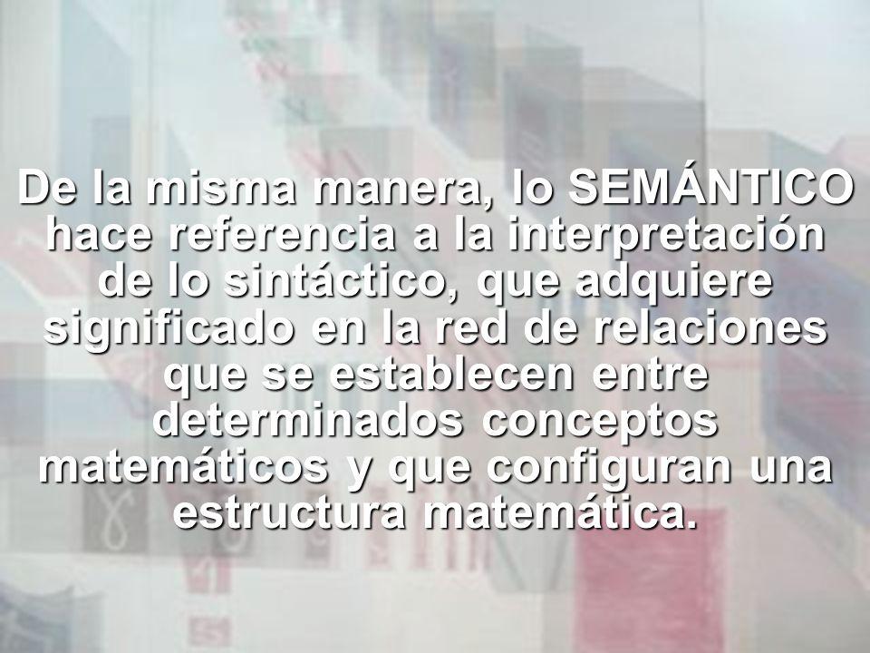 De la misma manera, lo SEMÁNTICO hace referencia a la interpretación de lo sintáctico, que adquiere significado en la red de relaciones que se establecen entre determinados conceptos matemáticos y que configuran una estructura matemática.