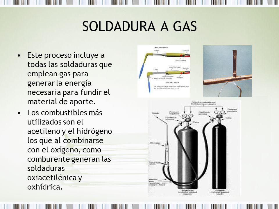 SOLDADURA A GAS Este proceso incluye a todas las soldaduras que emplean gas para generar la energía necesaria para fundir el material de aporte.