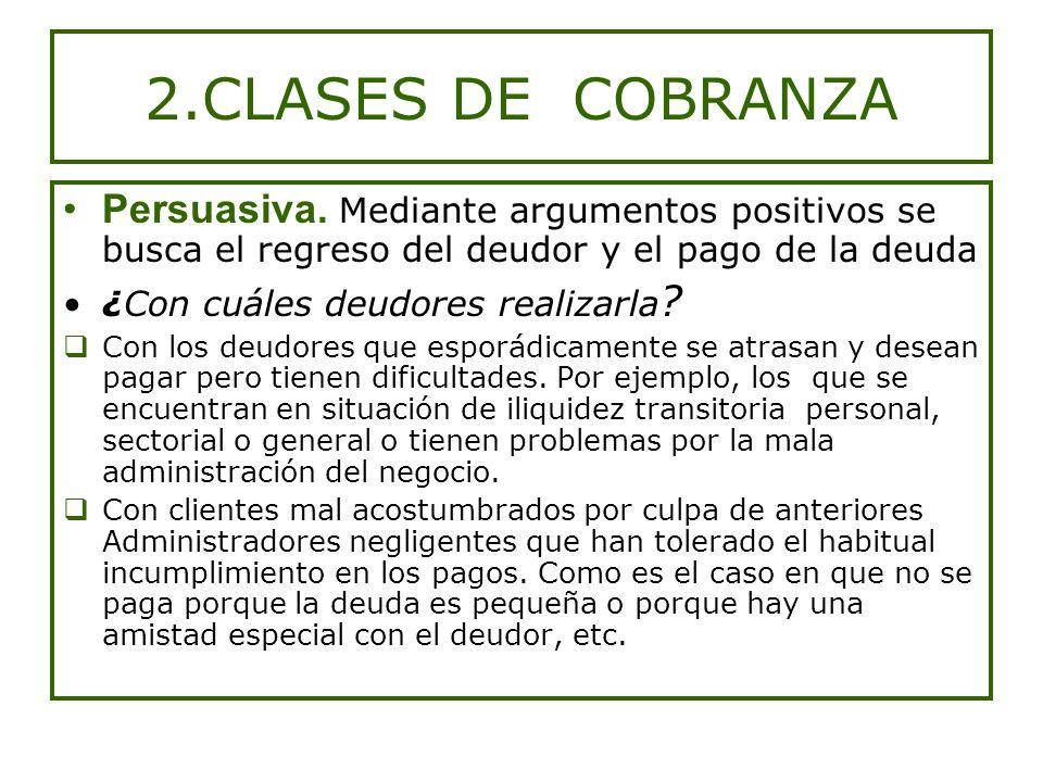 2.CLASES DE COBRANZA Persuasiva. Mediante argumentos positivos se busca el regreso del deudor y el pago de la deuda.