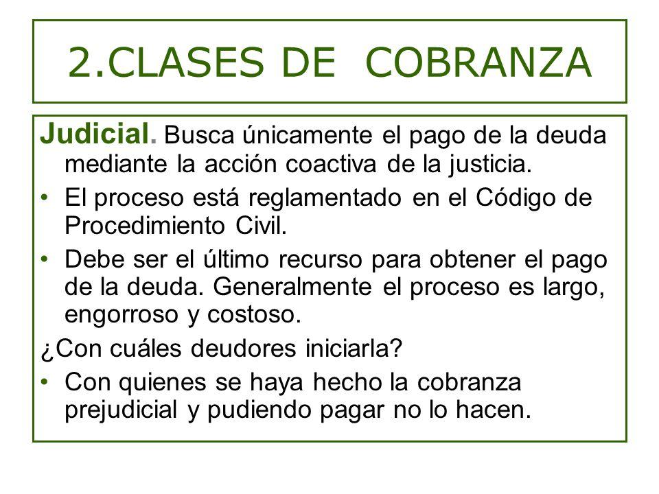 2.CLASES DE COBRANZA Judicial. Busca únicamente el pago de la deuda mediante la acción coactiva de la justicia.