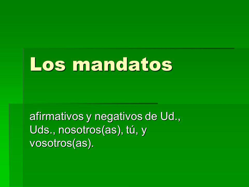 Los mandatos afirmativos y negativos de Ud., Uds., nosotros(as), tú, y vosotros(as).