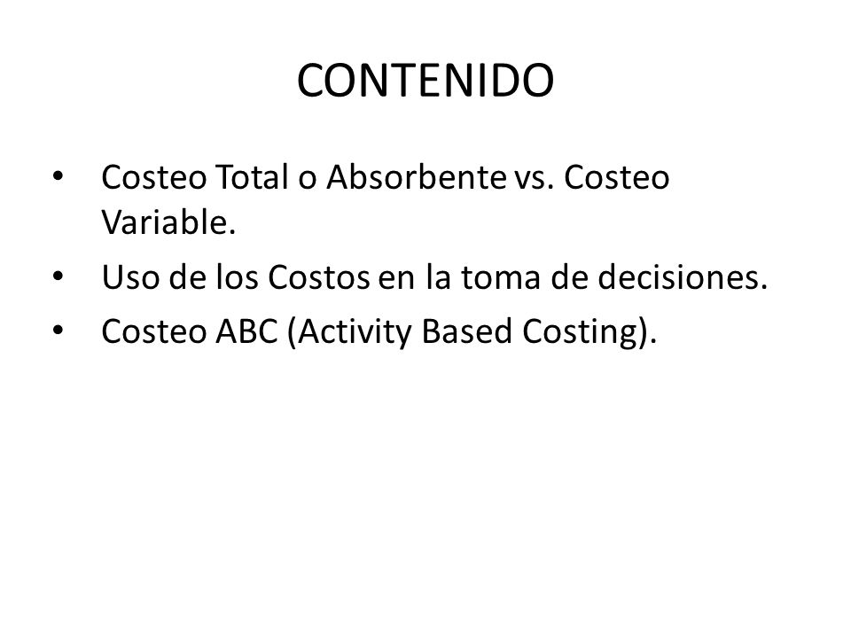 CONTENIDO Costeo Total o Absorbente vs. Costeo Variable.